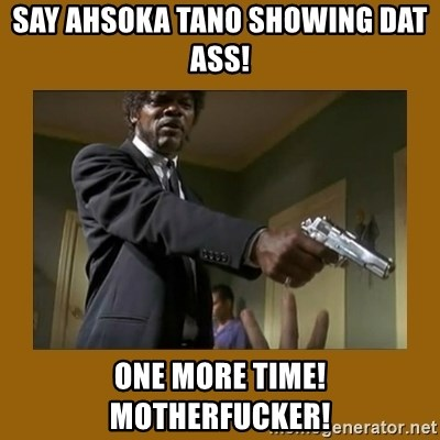 say what one more time - Say Ahsoka Tano Showing Dat Ass! One more Time! MotherFucker!