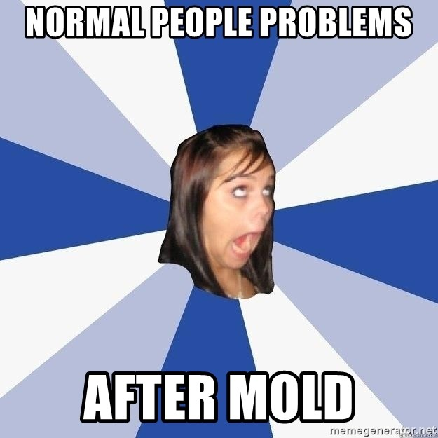Annoying Facebook Girl - normal people problems after mold