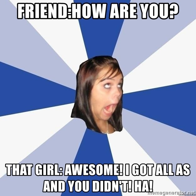 Annoying Facebook Girl - Friend:How are you? That girl: Awesome! I got all As and you didn't! HA!