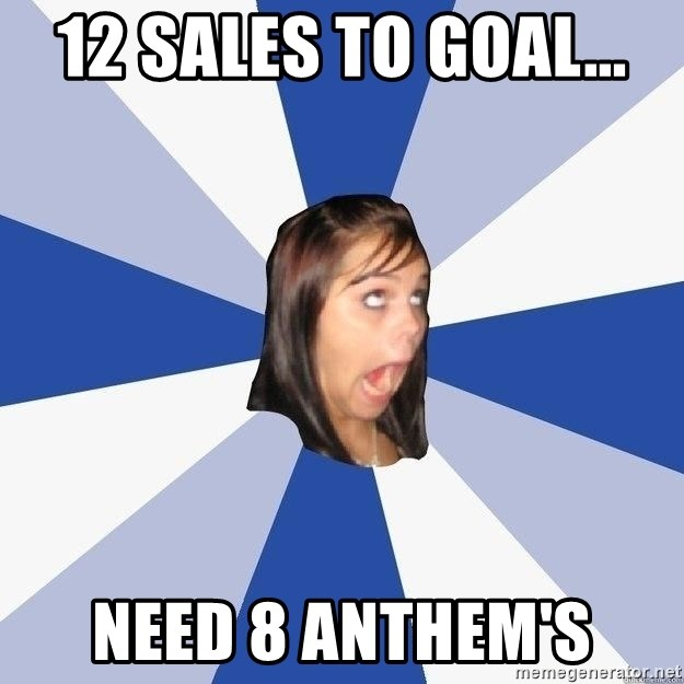 Annoying Facebook Girl - 12 sales to goal...  Need 8 Anthem's