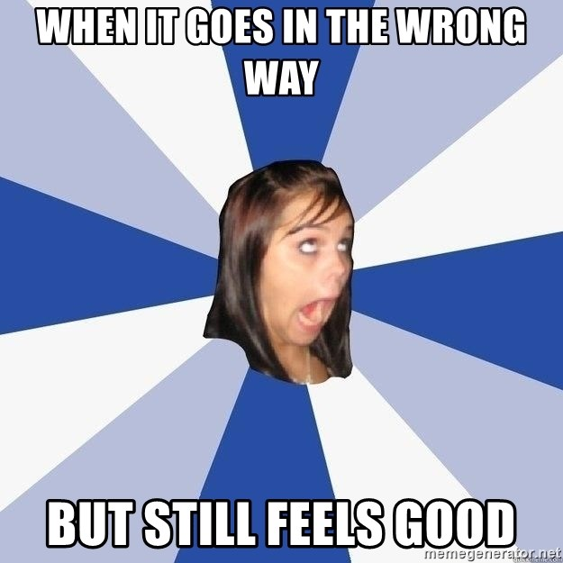Annoying Facebook Girl - WHEN IT GOES IN THE WRONG WAY BUT STILL FEELS GOOD