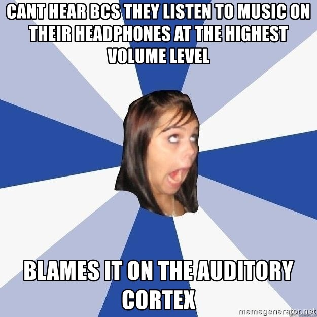 Annoying Facebook Girl - cant hear bcs they listen to music on their headphones at the highest volume level blames it on the auditory cortex