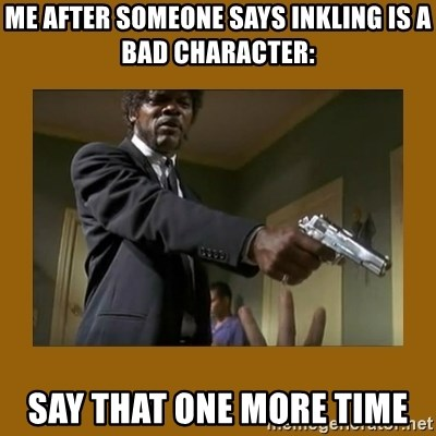 say what one more time - me after someone says inkling is a bad character: say that one more time