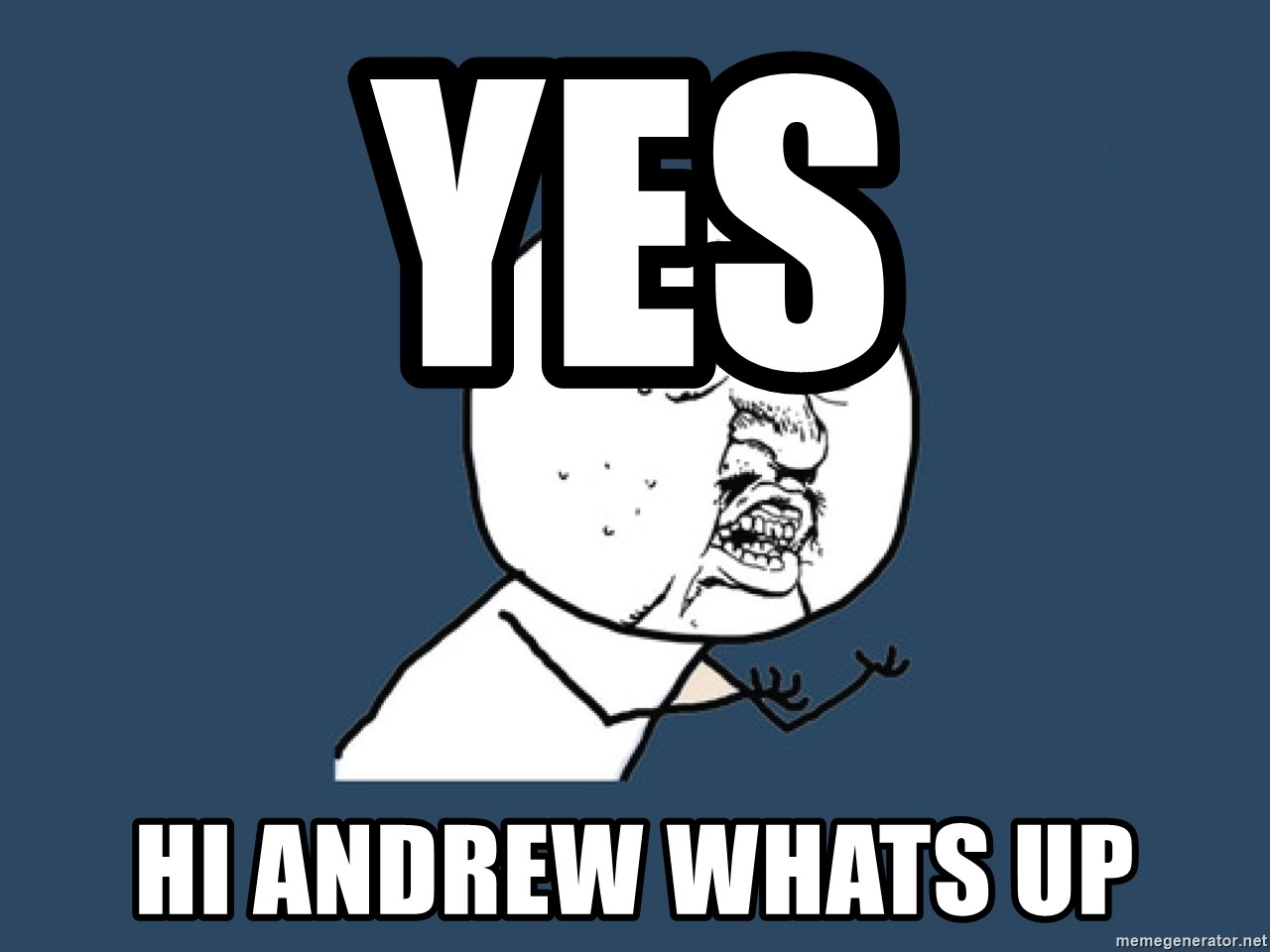 Y U No - YES HI ANDREW WHATS UP