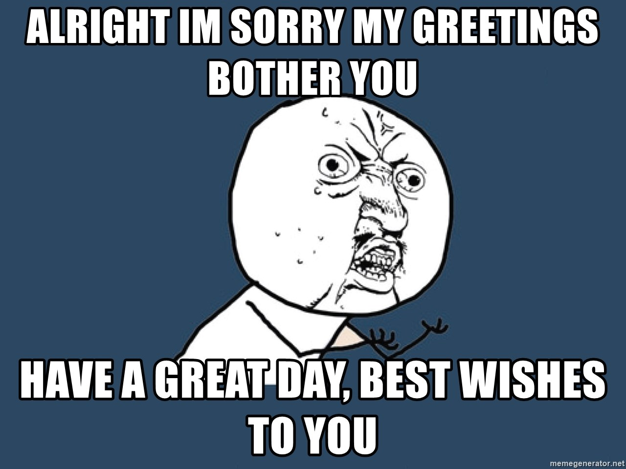 Y U No - Alright im sorry my greetings bother you Have a great day, best wishes to you