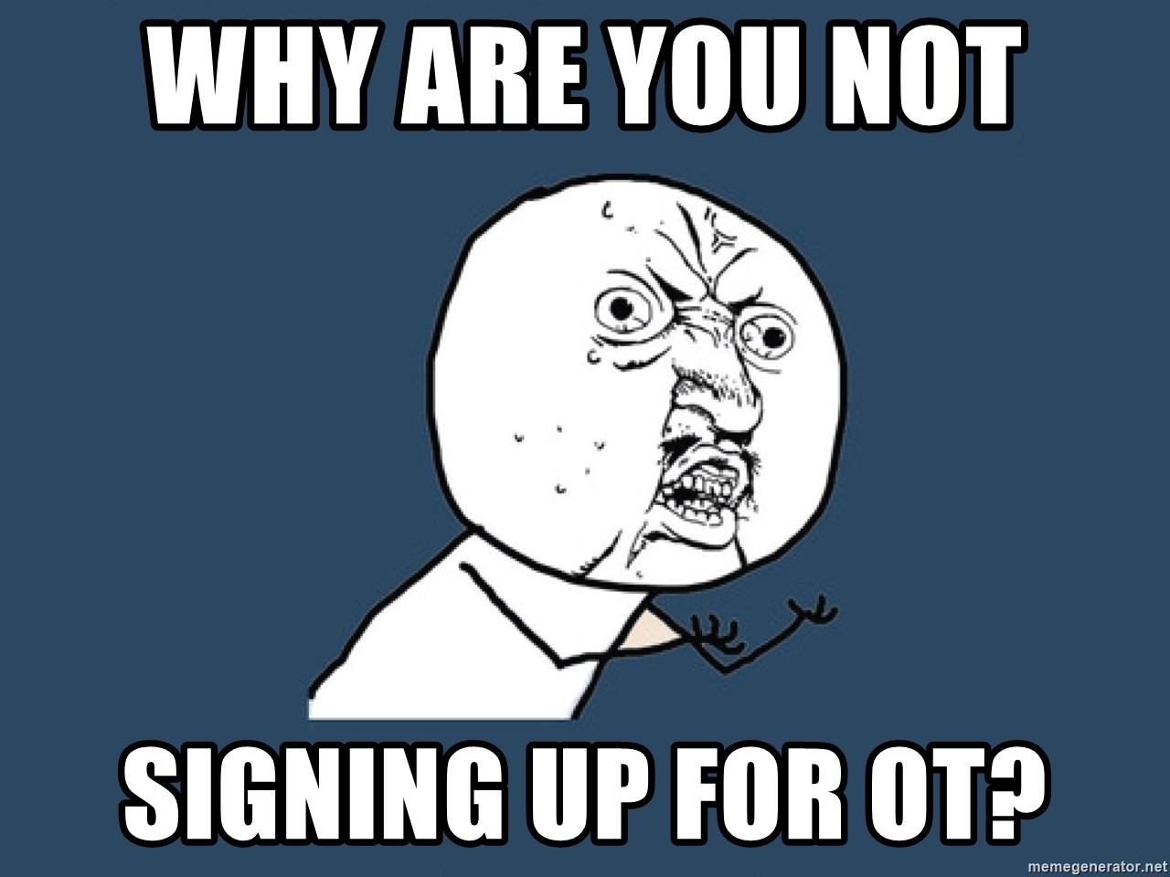 Y U No - Why are you not  Signing up for OT?