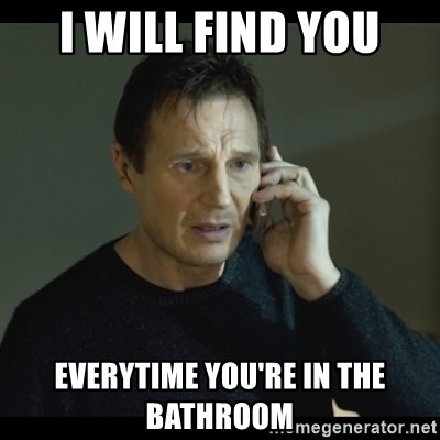 I will Find You Meme - I will find you Everytime you're in the bathroom