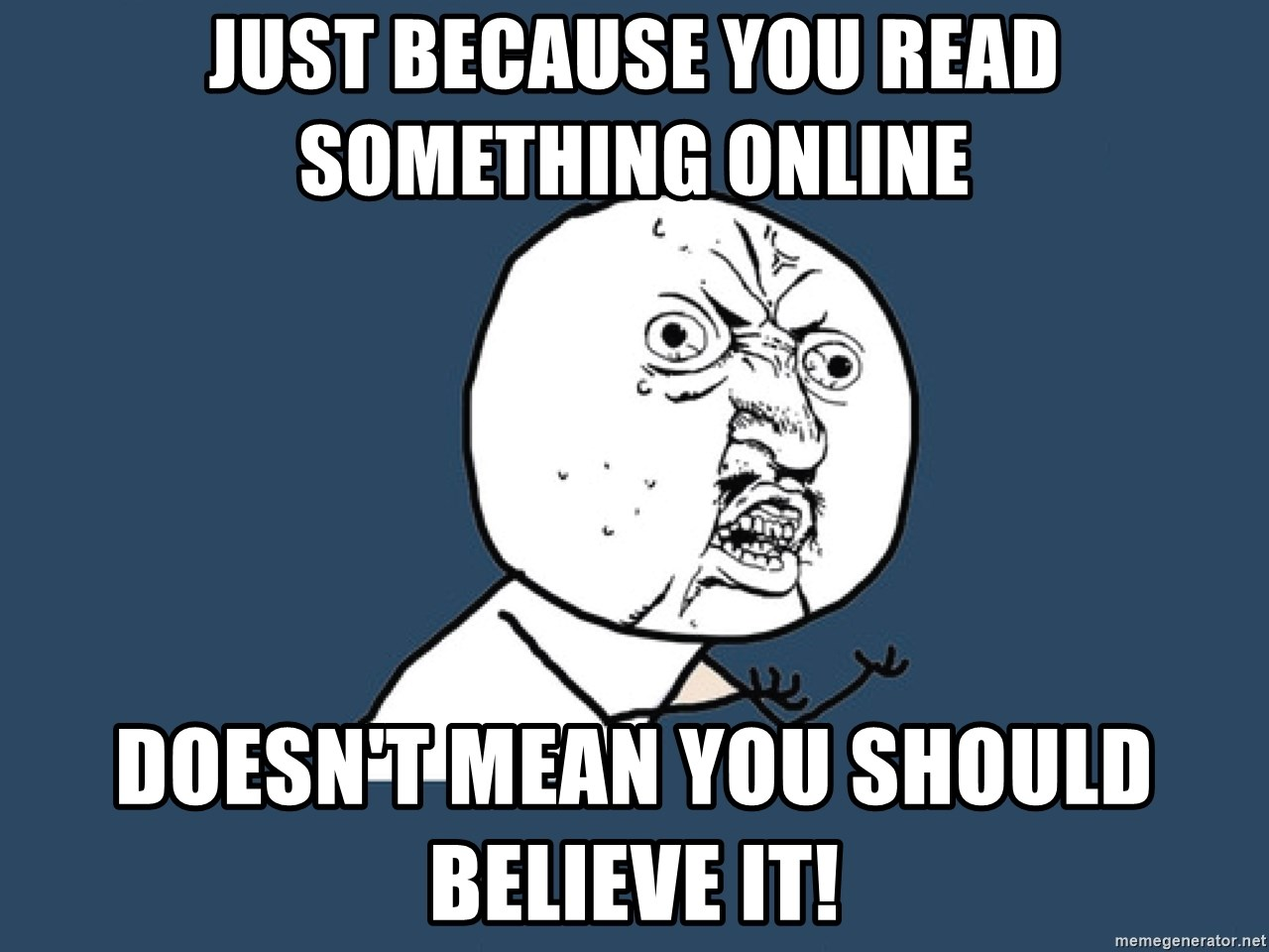 Y U No - Just because you read something online doesn't mean you should believe it!