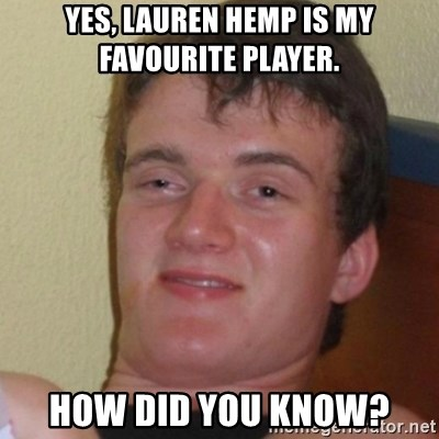 Stoner Stanley - Yes, Lauren Hemp is my favourite player. How did you know?