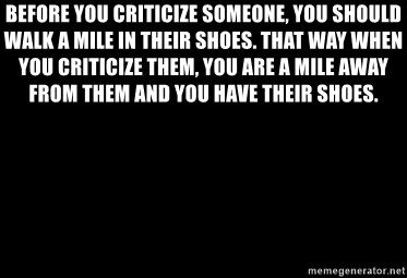 Blank Black - Before you criticize someone, you should walk a mile in their shoes. That way when you criticize them, you are a mile away from them and you have their shoes.