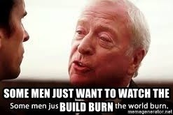 some men just want to watch the world burn - some men just want to watch the build burn