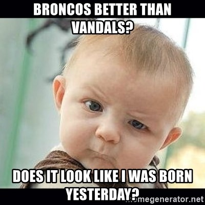 Skeptical Baby Whaa? - Broncos better than Vandals? Does it look like I was born yesterday?