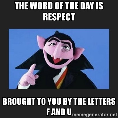 The Count from Sesame Street - The word of the day is RESPECT Brought to you by the letters F and U