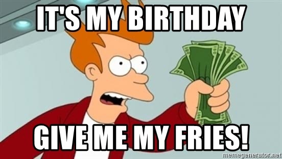Shut up and take my money Fry blank - It's my birthday Give me my fries!