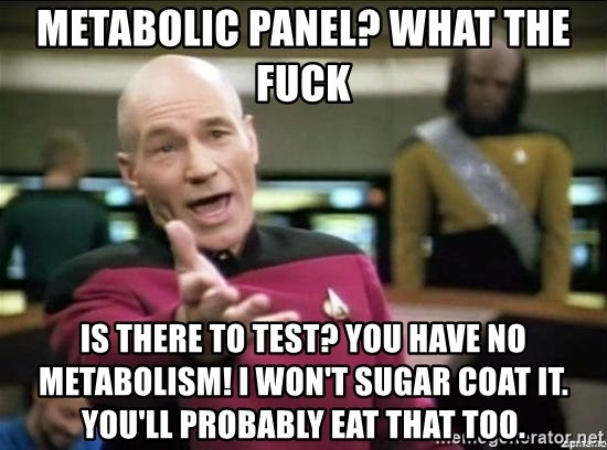 Picard why the fuck - Metabolic panel? What the fuck is there to test? You have no metabolism! I won't sugar coat it. You'll probably eat that too.