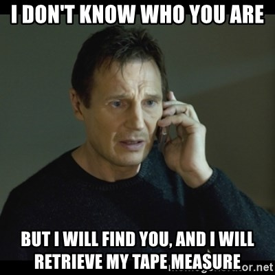 I will Find You Meme - I don't know who you are But I will find you, and I will retrieve my tape measure