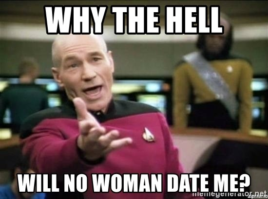 Picard why the fuck - Why the hell Will no woman date me?