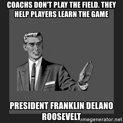kill yourself guy blank - coachs don't play the field. They help players learn the game President Franklin Delano Roosevelt