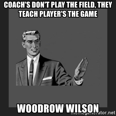 kill yourself guy blank - coach's don't play the field, they teach player's the game Woodrow Wilson