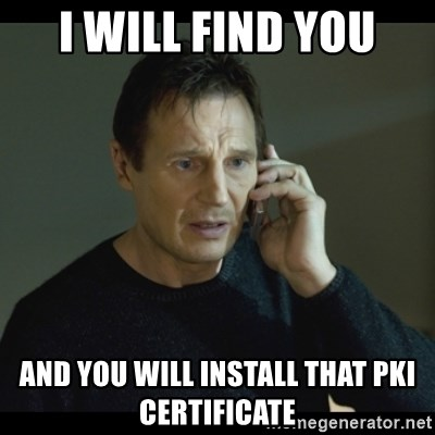 I will Find You Meme - I will find you and you will install that PKI certificate