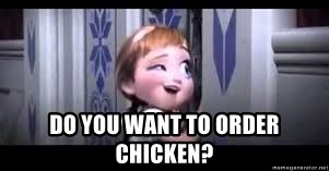 frozen do you want to build a snowman - Do you want to order chicken?