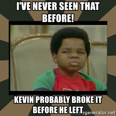 What you talkin' bout Willis  - I've never seen that before! Kevin probably broke it before he left