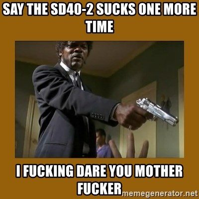 say what one more time - Say The Sd40-2 sucks one more time i fucking dare you mother fucker