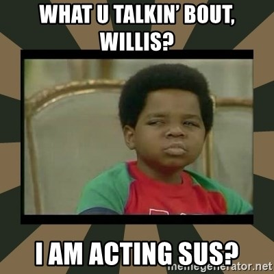 What you talkin' bout Willis  - What u talkin' bout, Willis? I am acting sus?