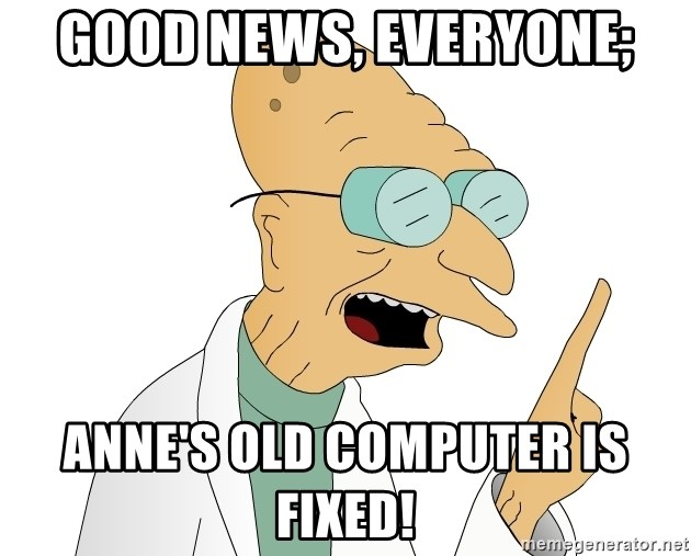 Good News Everyone - good news, everyone; anne's old computer is fixed!