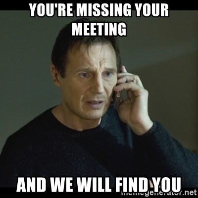 I will Find You Meme - You're missing your meeting and we will find you
