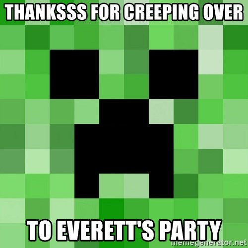 Minecraft Creeper Meme - THANKSSS for creeping over to everett's party