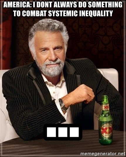 The Most Interesting Man In The World - America: I dont always do something to combat systemic inequality ...