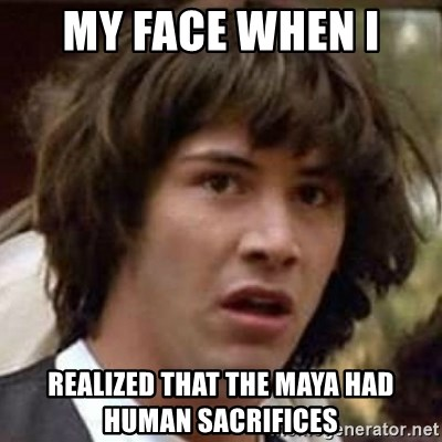 Conspiracy Keanu - my face when i  realized that the maya had human sacrifices