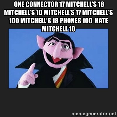The Count from Sesame Street - One connector 17 Mitchell's 18 Mitchell's 10 Mitchell's 17 Mitchell's 100 Mitchell's 18 phones 100  Kate Mitchell 10