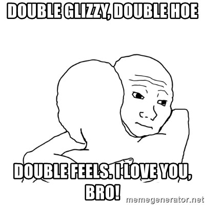 I know that feel bro blank - double glizzy, double hoe double feels. i love you, bro!