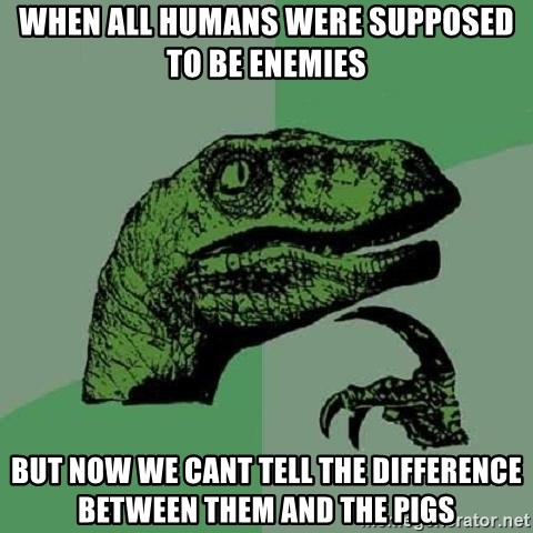 Philosoraptor - WHEN ALL HUMANS WERE SUPPOSED TO BE ENEMIES BUT NOW WE CANT TELL THE DIFFERENCE BETWEEN THEM AND THE PIGS