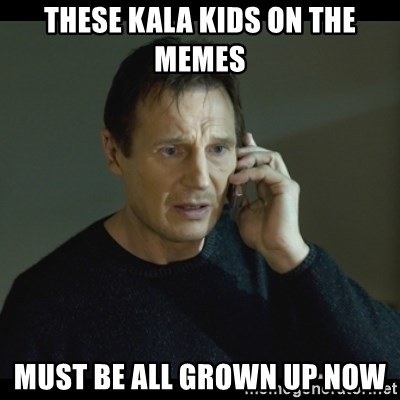 I will Find You Meme - These kala kids on the memes Must be all grown up now