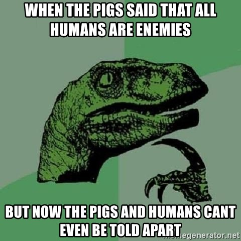 Philosoraptor - WHEN THE PIGS SAID THAT ALL HUMANS ARE ENEMIES BUT NOW THE PIGS AND HUMANS CANT EVEN BE TOLD APART