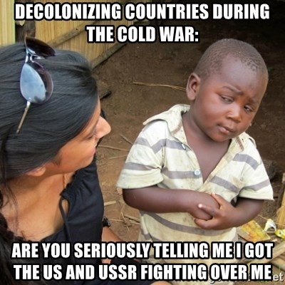 Skeptical 3rd World Kid - Decolonizing countries during the Cold War: Are you seriously telling me I got the US and USSR fighting over me