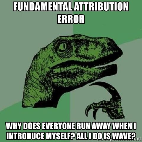 Philosoraptor - Fundamental Attribution Error Why does everyone run away when I introduce myself? All I do is wave?