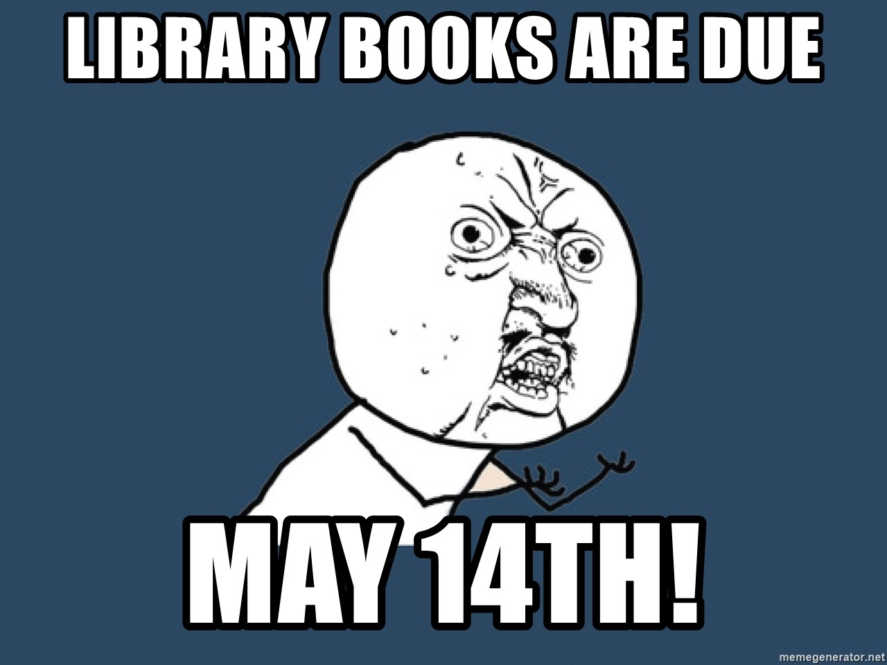 Y U No - LIBRARY BOOKS ARE DUE MAY 14TH!