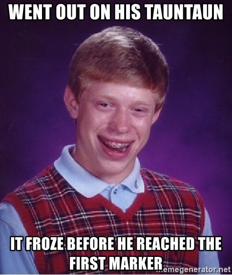 Bad Luck Brian - went out on his tauntaun it froze before he reached the first marker