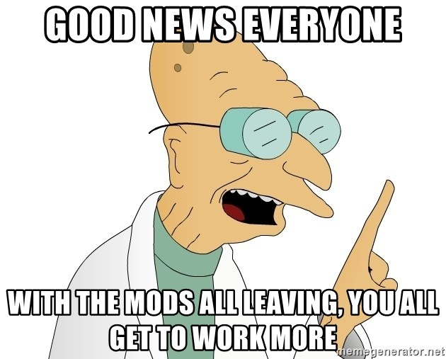 Good News Everyone - Good news everyone with the mods all leaving, you all get to work more