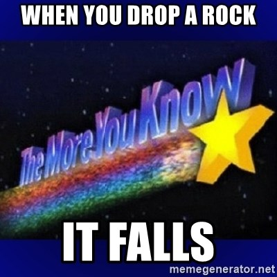 The more you know - When you drop a rock It falls