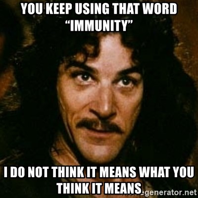 """You keep using that word, I don't think it means what you think it means - YOU KEEP USING THAT WORD """"IMMUNITY"""" I DO NOT THINK IT MEANS WHAT YOU THINK IT MEANS"""