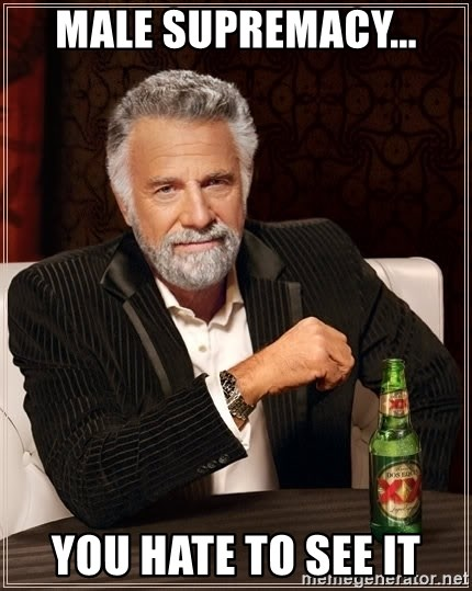 The Most Interesting Man In The World - male supremacy... you hate to see it