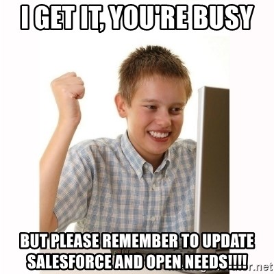 Computer kid - I get it, you're busy But please remember to update Salesforce and Open Needs!!!!