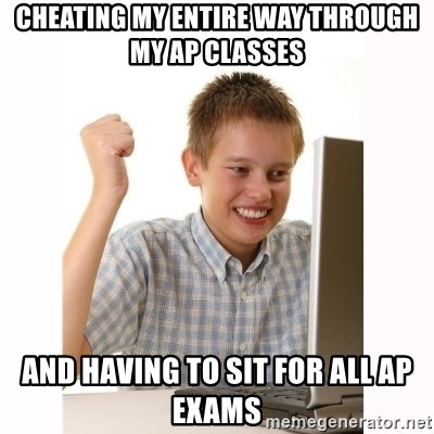 Computer kid - Cheating my entire way through my AP Classes  And Having to sit for all AP exams