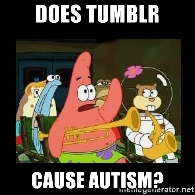 Patrick Star Instrument - Does Tumblr cause autism?