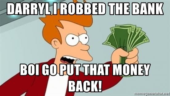 Shut up and take my money Fry blank - DARRYL I ROBBED THE BANK BOI GO PUT THAT MONEY BACK!